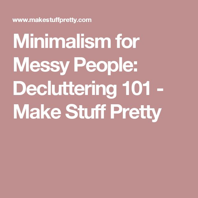 Minimalism for Messy People: Decluttering 101 - Make Stuff Pretty