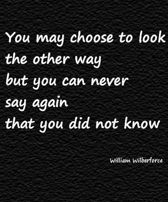 """""""You may choose to look the other way but you can never say again that you did not know."""" - William WIlberforce"""