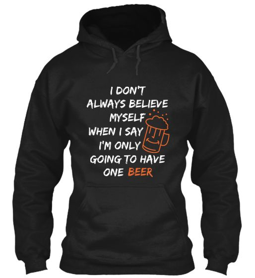 """I don't always believe myself when I say """" I'm only going to have one Beer""""...Limited Edition Teeavailable in many different colors and style, choose your favorite one from the available products menù.   NOT SOLD IN STORES, AVAILABLE HERE FOR A LIMITED TIME ONLY.  GET YOURS NOW!!!   Order 2 or MORE to save on shipping cost."""