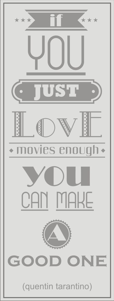 if you just love movies enought, you can make a good one -quentin tarantino-