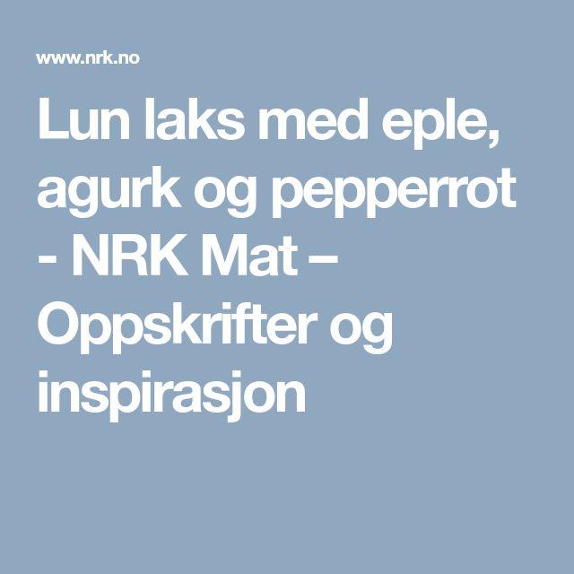 Lun laks med eple, agurk og pepperrot - NRK Mat – Oppskrifter og inspirasjon