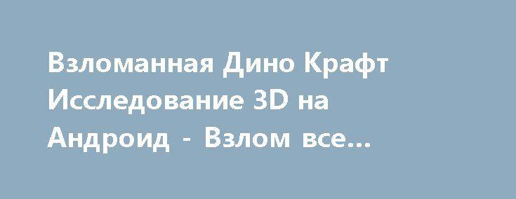 Взломанная Дино Крафт Исследование 3D на Андроид - Взлом все открыто http://droid-gamers.ru/4598-vzlomannaya-dino-kraft-issledovanie-3d-na-android-vzlom-vse-otkryto.html