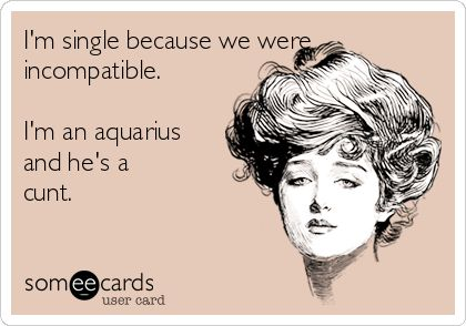 I'm single because we were incompatible. I'm an aquarius and he's a cunt.