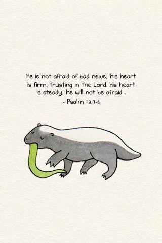 Psalm 112:7-8 (& be like the honey badger)