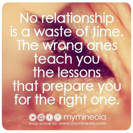 No relationship is a waste of time. The wrong ones teach you the lessons that prepare you for the right one.  没有关系是一种浪费时间。错误的教给你的教训,你准备正确的。  何の関係も時間の無駄ではありません。間違ったものがあなたの右の1のためにあなたを準備レッスンを教える。