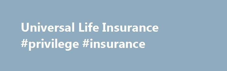 Universal Life Insurance #privilege #insurance http://insurance.nef2.com/universal-life-insurance-privilege-insurance/  #universal life insurance # Universal Life Insurance (If you re looking for a primer on available types of life insurance, please see our article on Types of Life Insurance ) Universal life insurance is from the family of permanent life... Read more