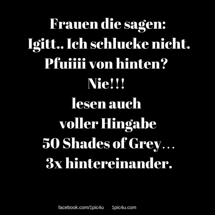 Frauen die sagen: Igitt.. Ich schlucke nicht. Pfuiiii von hinten? Nie!!! lesen auch voller Hingabe 50 Shades of Grey… 3x hintereinander.