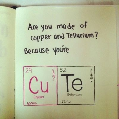 Are you made of copper and tellurium? Because you're CuTe.