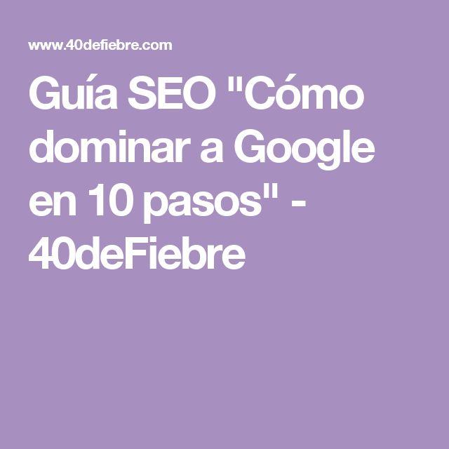 """Guía SEO """"Cómo dominar a Google en 10 pasos"""" - 40deFiebre"""