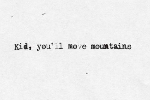 Kid, you'll move mountains.