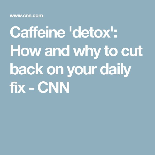 Caffeine 'detox': How and why to cut back on your daily fix - CNN
