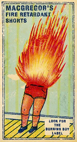 MacGregor's fire retardant shorts! The rest of you might go up in flames, but your crotch with be safe and sound.
