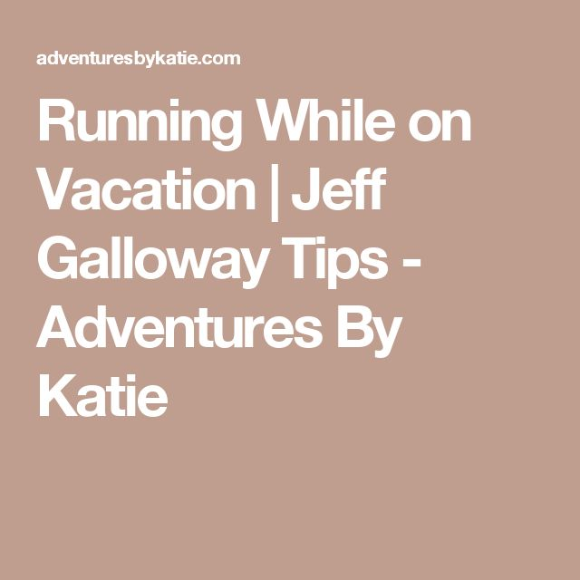 Running While on Vacation | Jeff Galloway Tips - Adventures By Katie