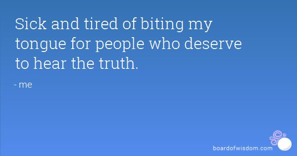 Sick and tired of biting my tongue for people who deserve to hear the truth.