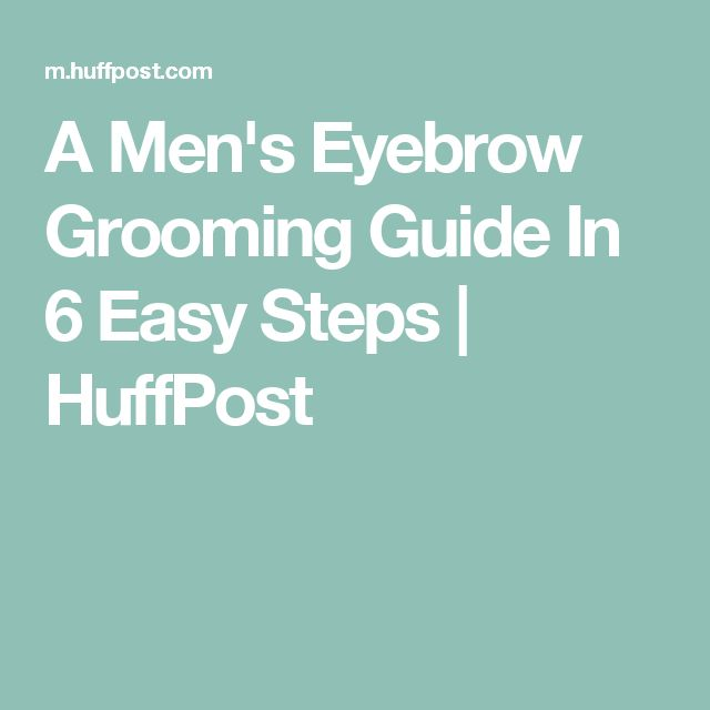A Men's Eyebrow Grooming Guide In 6 Easy Steps | HuffPost