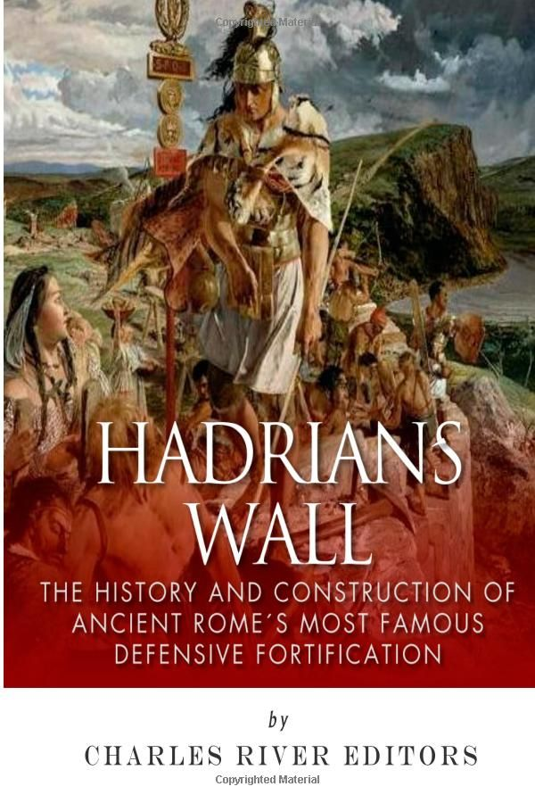 Hadrian's Wall: The History and Construction of Ancient Rome's Most Famous Defensive Fortification: Charles River Editors: 9781503383371: Amazon.com: Books
