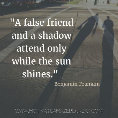 """A false friend and a shadow attend only while the sun shines."" - Benjamin Franklin الصداقة المزيفة كالظل تظهر لنا إن أشرقت الشمس."