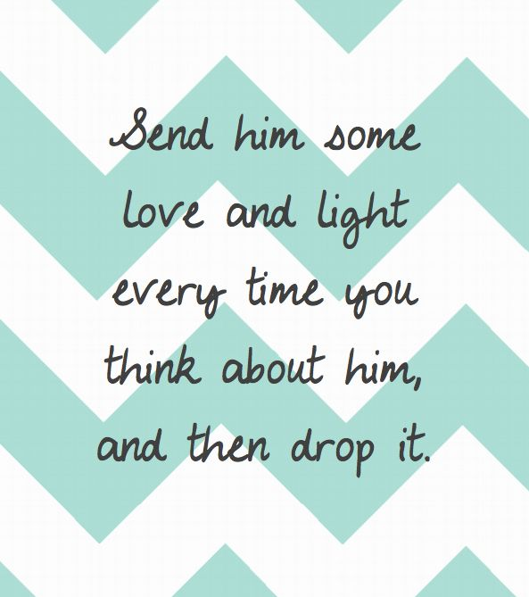 Send him some love and light every time you think about him, and then drop it. Eat Pray Love Quote