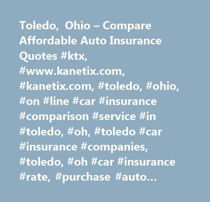 Toledo, Ohio – Compare Affordable Auto Insurance Quotes #ktx, #www.kanetix.com, #kanetix.com, #toledo, #ohio, #on #line #car #insurance #comparison #service #in #toledo, #oh, #toledo #car #insurance #companies, #toledo, #oh #car #insurance #rate, #purchase #auto #insurance #quote #on-line #in #toledo, #oh…