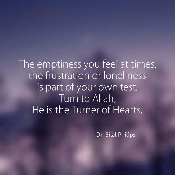 The emptiness you feel at times, the frustration, or loneliness is part of your own test. Turn to Allah, He is the Turner of Hearts. Dr. Bilal Philips