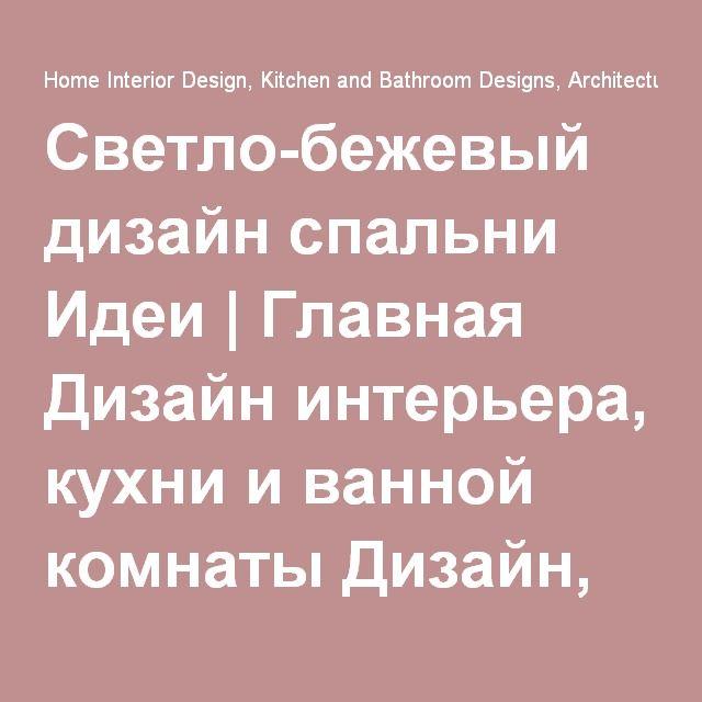 Светло-бежевый дизайн спальни Идеи | Главная Дизайн интерьера, кухни и ванной комнаты Дизайн, Архитектура и украшения Идеи