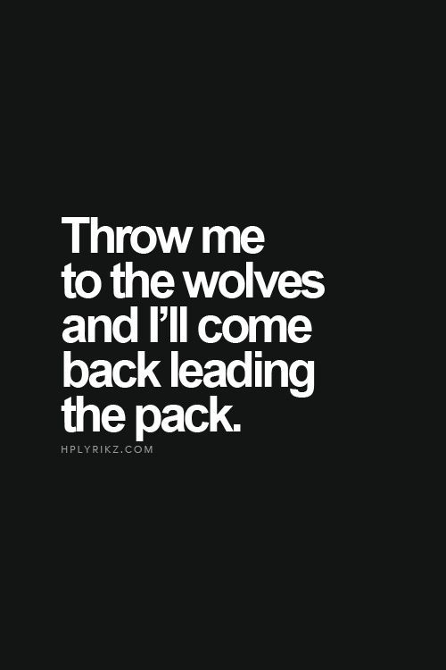 Throw me to the wolves and i'll come back leading the pack.    Inspirational Quotes from Smiles By Julie http://amzn.to/1hifHzY
