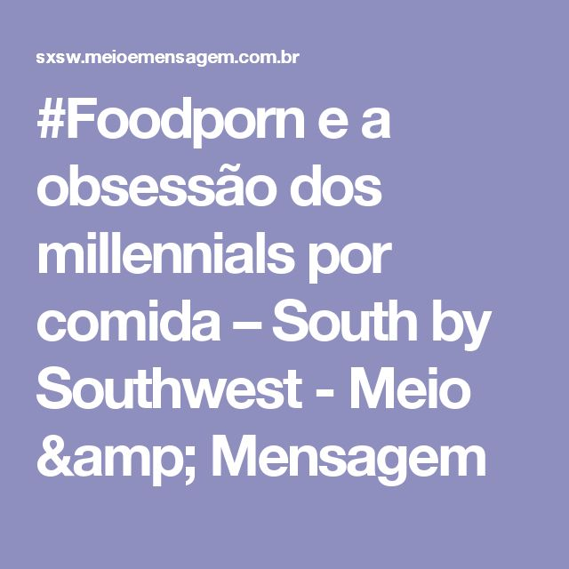 #Foodporn e a obsessão dos millennials por comida – South by Southwest - Meio & Mensagem
