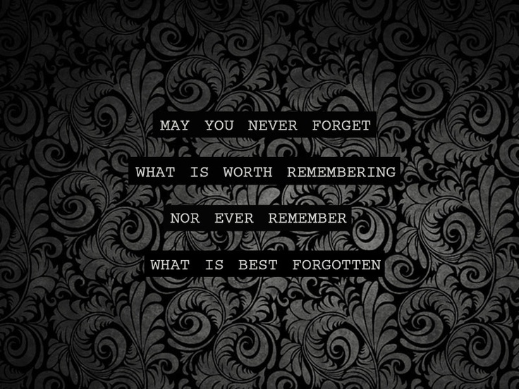 May you never what is worth remembering nor ever