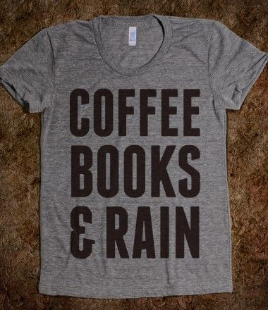 Yes! this t-shirt describes my perfect day! coffee, books and rain!