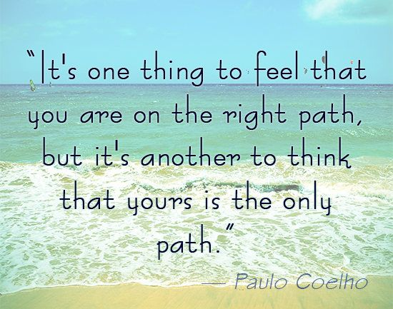 """""""It's one thing to feel that you are on the right path, but it's another to think that yours is the only path."""" Paulo Coelho on being right #spirituality"""