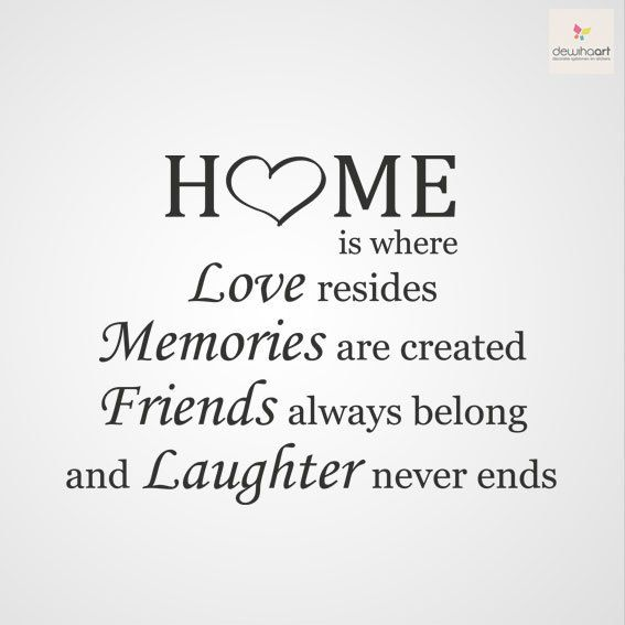 Home is where... Love resides, Memories are created, Friends always belong and Laughter never ends.