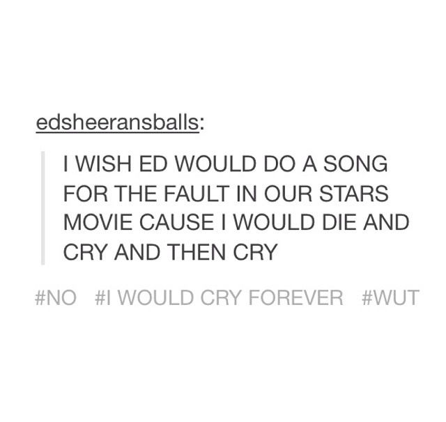 Ed Sheeran. YES! Even though I would cry for the rest of my life.