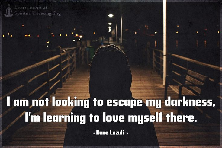 I am not looking to escape my darkness