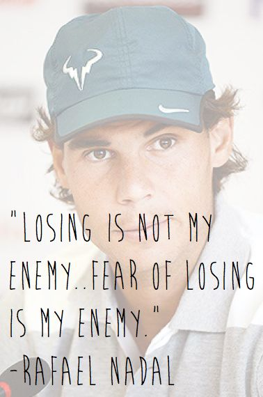 Losing is not my enemy..fear of losing is my enemy. #Nadal