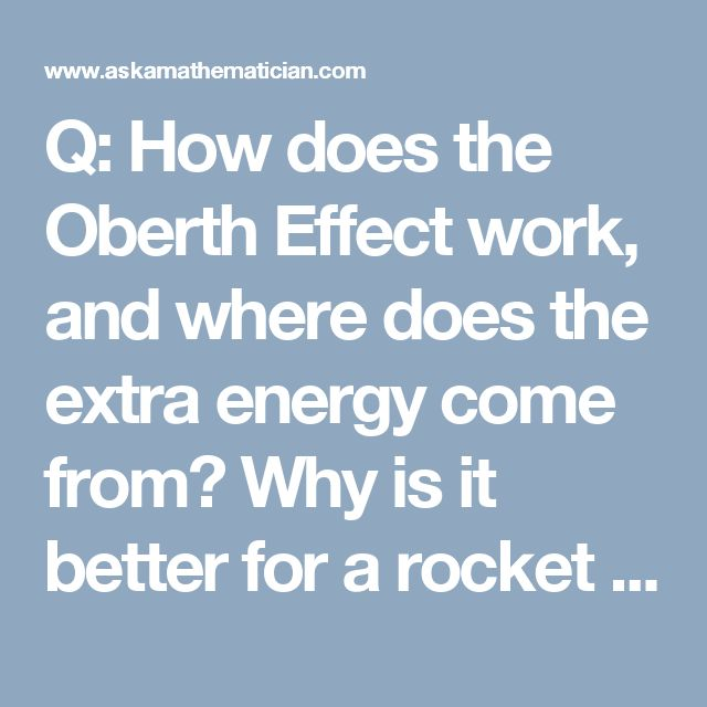 Q: How does the Oberth Effect work, and where does the extra energy come from?  Why is it better for a rocket to fire at the lowest point in its orbit? | Ask a Mathematician / Ask a Physicist