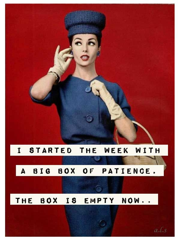 I started the week with a big box of patience. The box is empty now.