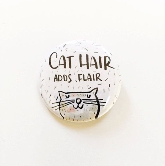 Never mind the cat hair...it adds flair to any outfit! And so does this 1.5 pinback button pin!!! Makes a fun and unique statement/gift :-)  An original Water Street Design illustration inspired by my favorite felines, Reba and Woodsy.