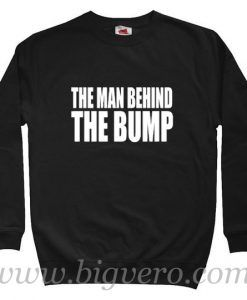 The Man Behind The Bump Sweatshirt Size S-XXL
