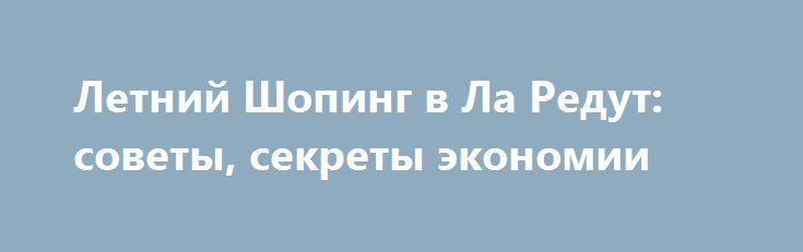 Летний Шопинг в Ла Редут: советы, секреты экономии http://rusdozor.ru/2017/07/11/letniy-shoping-v-la-redut-sovety-sekrety-ekonomii/  Летний шоппинг в La Redoute — это прекрасная возможность обновить свой гардероб. Здесь можно приобрести качественную летнюю одежду, обувь и аксессуары для всей семьи от ведущих брендов. В продаже представлена только оригинальная и подлинная продукция отменного качества. Приятно удивляют и ...