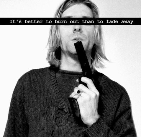 It's better to burn out than to fade away - Kurt Cobain