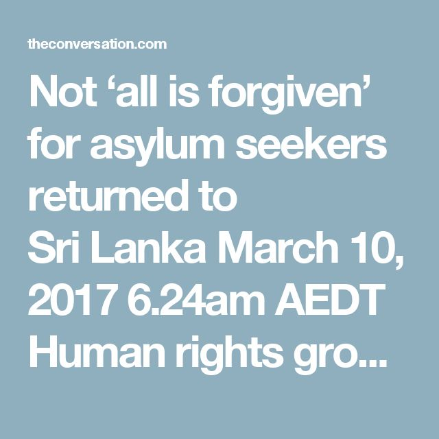 Not 'all is forgiven' for asylum seekers returned to Sri Lanka March 10, 2017 6.24am AEDT Human rights groups have warned against returning Sri Lankan refugees back to their country. AAP Author   Niro Kandasamy PhD Candidate, School of Historical and Philosophical Studies, University of Melbourne  Disclosure statement  Niro Kandasamy does not work for, consult, own shares in or receive funding from any company or organisation that would benefit from this article, and has disclosed no…