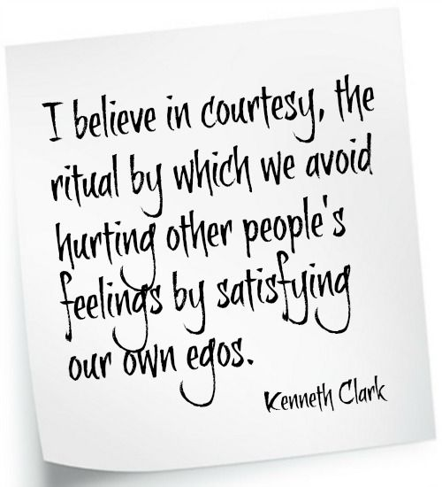 I believe in courtesy, the ritual by which we avoid hurting other