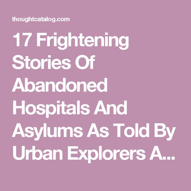 17 Frightening Stories Of Abandoned Hospitals And Asylums As Told By Urban Explorers And Security Guards | Thought Catalog