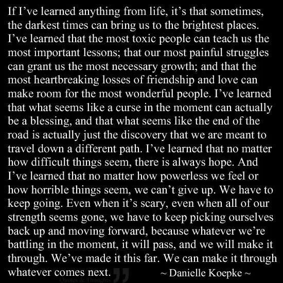 This has been so true in my life. So many lessons this year. The biggest being that bad things can happen to good people, and good people can make bad choices when they dont like who they are. Over coming these things has made my life so much more then i could have ever hoped for.  I wouldnt wish it on my worst enemy but the things i went through has made some people in my life truly amazing. It has blessed me.
