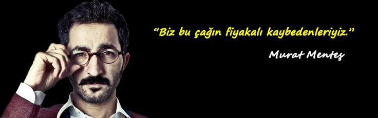 """""""Biz bu çağın fiyakalı kaybedenleriyiz.""""  — Murat Menteş"""
