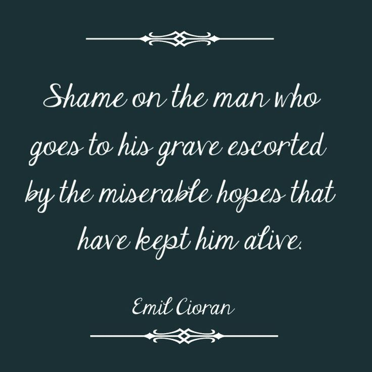 Shame on the man who goes to his grave escorted by the miserable hopes that have kept him alive. Emil Cioran #quotes #hopes