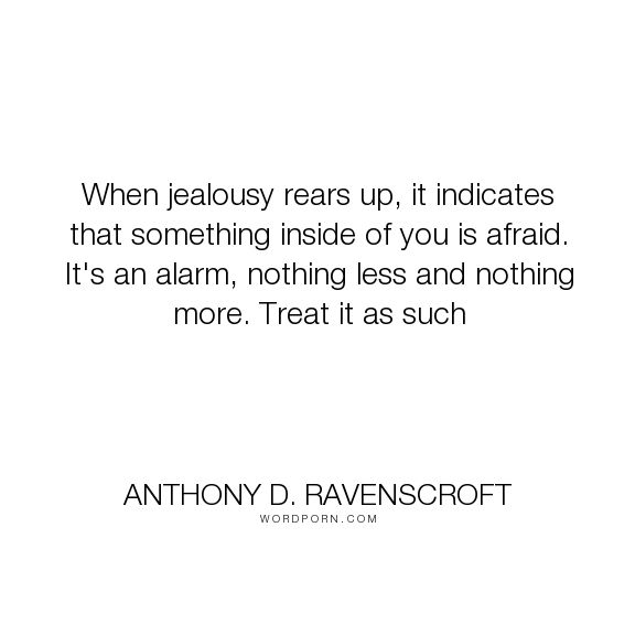 "Anthony D. Ravenscroft - ""When jealousy rears up, it indicates that something inside of you is afraid. It's..."". relationships, jealousy, polyamory"