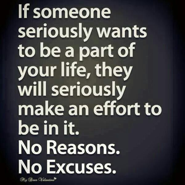If someone seriously wants to be a part of your life they will seriously make an effort to be in it no reasons no excuses