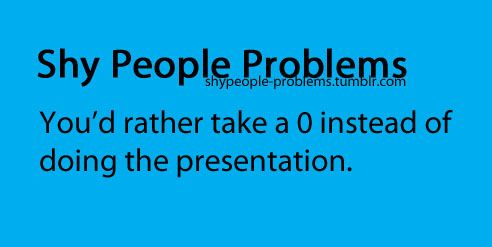 Shy People Problems... and then bust my ass trying to make up for the 0 in any other way.