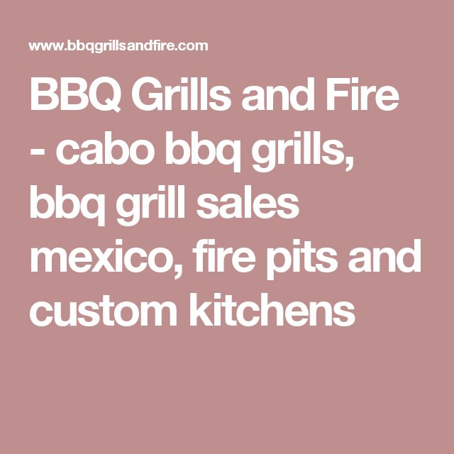 BBQ Grills and Fire - cabo bbq grills, bbq grill sales mexico, fire pits and custom kitchens